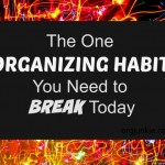 The One Organizing Habit You Need to Break Today