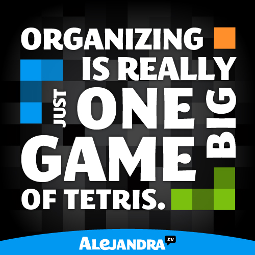 Organizing is Really Just One Big Game of Tetris